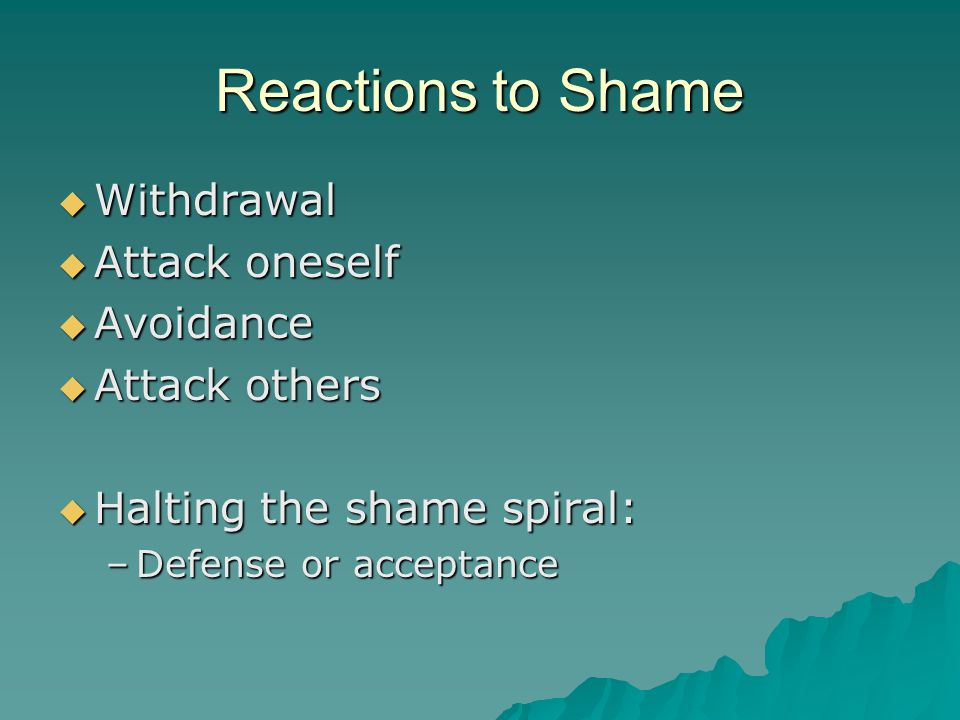 Reactions to Shame  Withdrawal  Attack oneself  Avoidance  Attack others  Halting the shame spiral: –Defense or acceptance