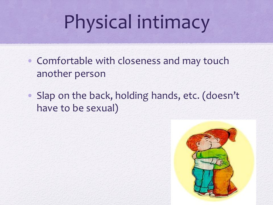 Physical intimacy Comfortable with closeness and may touch another person Slap on the back, holding hands, etc.