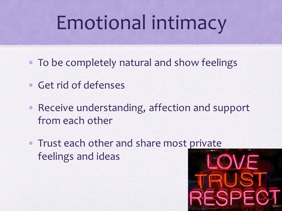 Emotional intimacy To be completely natural and show feelings Get rid of defenses Receive understanding, affection and support from each other Trust each other and share most private feelings and ideas