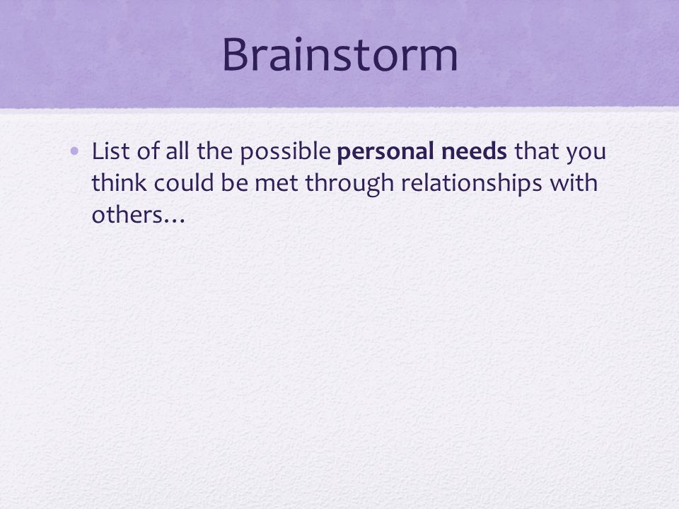 Brainstorm List of all the possible personal needs that you think could be met through relationships with others…