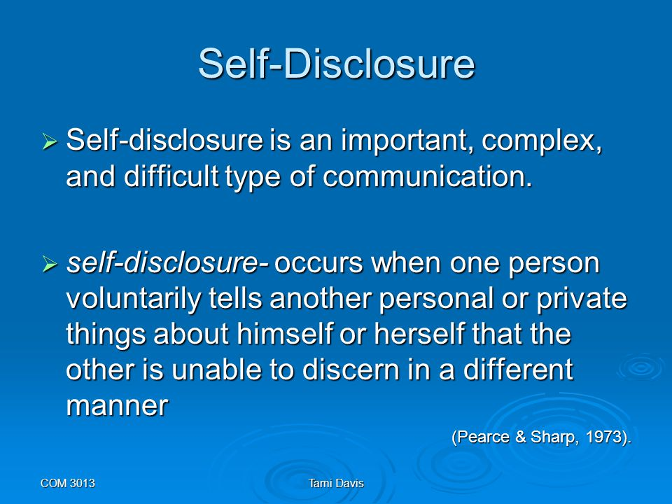 COM 3013Tami Davis Self-Disclosure  It involves risk on the part of the discloser and a willingness to accept such information or feelings on the part of the other.