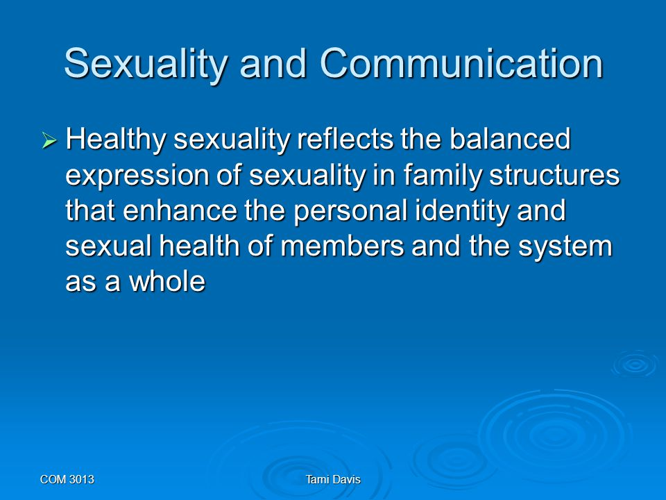 COM 3013Tami Davis Sexuality and Communication  At both the marital and family level, sexual issues are linked directly to communication.
