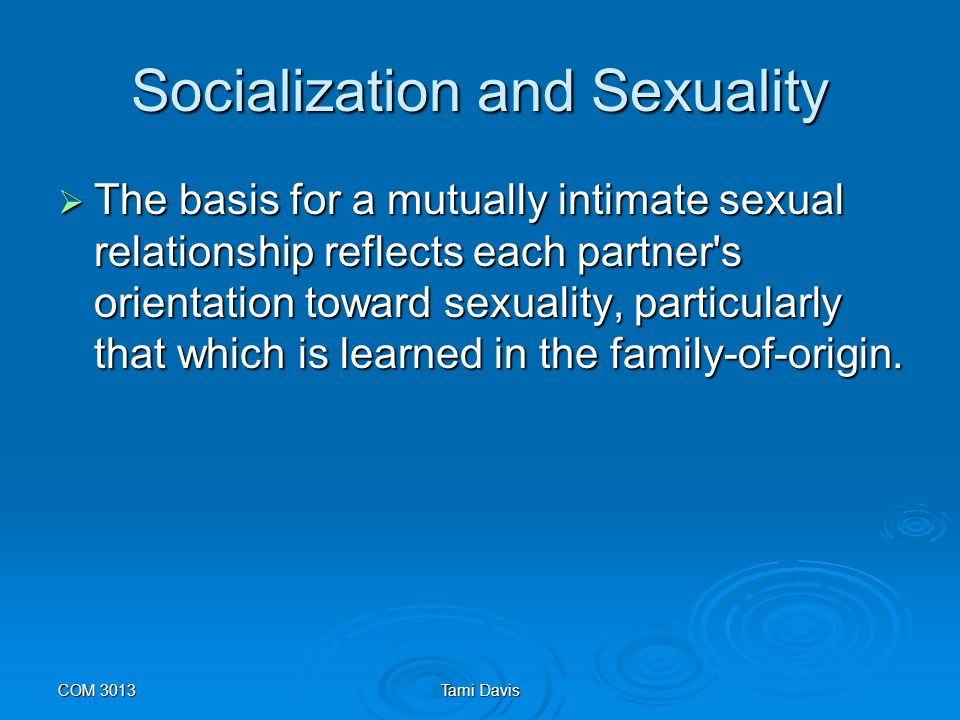 COM 3013Tami Davis Socialization and Sexuality  The sexual dimensions of family life are tied strongly to gender identities, boundaries, and developmental change.