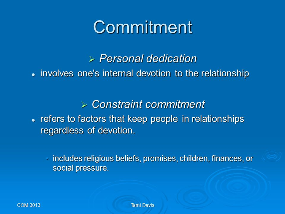 COM 3013Tami Davis Commitment  Commitment is associated with higher relationship satisfaction and stability and with behaviors that maintain and enhance the quality of relationships (Flanagan et al., 2002).