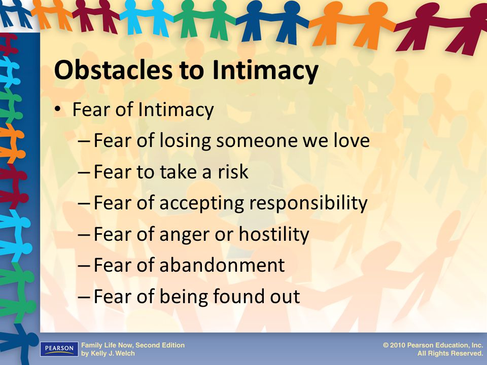 Obstacles to Intimacy Fear of Intimacy – Fear of losing someone we love – Fear to take a risk – Fear of accepting responsibility – Fear of anger or ho