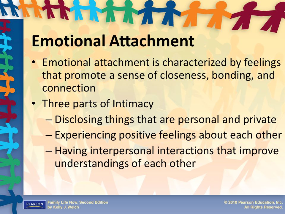 Emotional Attachment Emotional attachment is characterized by feelings that promote a sense of closeness, bonding, and connection Three parts of Intim