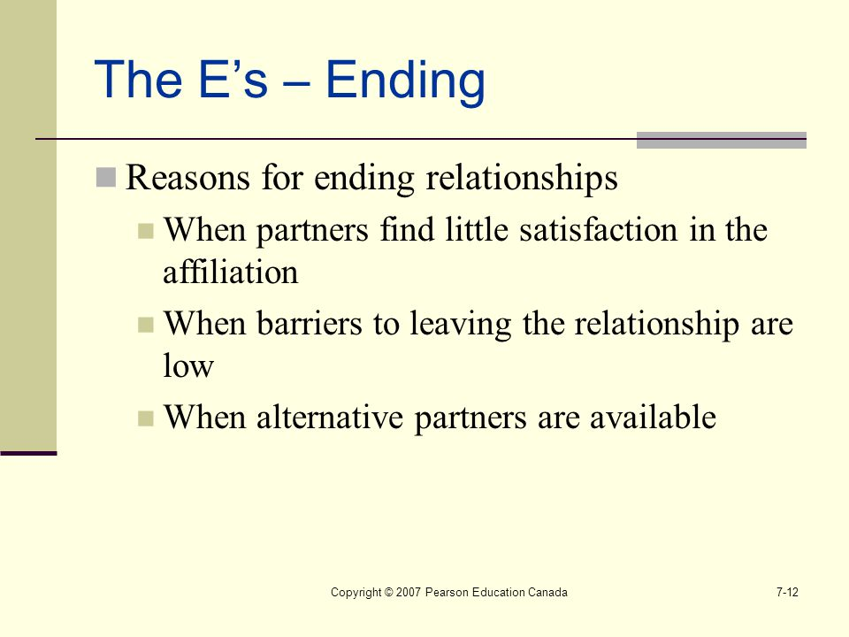 Copyright © 2007 Pearson Education Canada7-12 The E's – Ending Reasons for ending relationships When partners find little satisfaction in the affiliat
