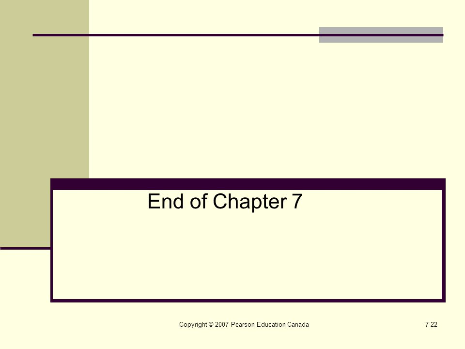 Copyright © 2007 Pearson Education Canada7-22 End of Chapter 7