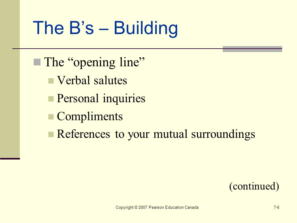 """Copyright © 2007 Pearson Education Canada7-6 The B's – Building The """"opening line"""" Verbal salutes Personal inquiries Compliments References to your mu"""