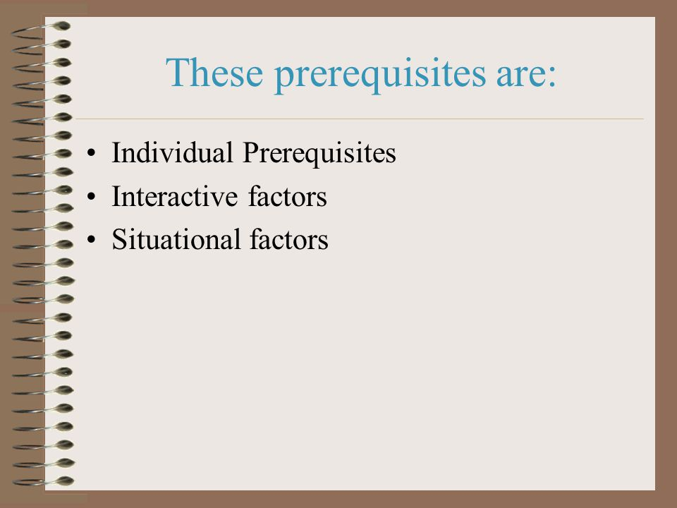 These prerequisites are: Individual Prerequisites Interactive factors Situational factors