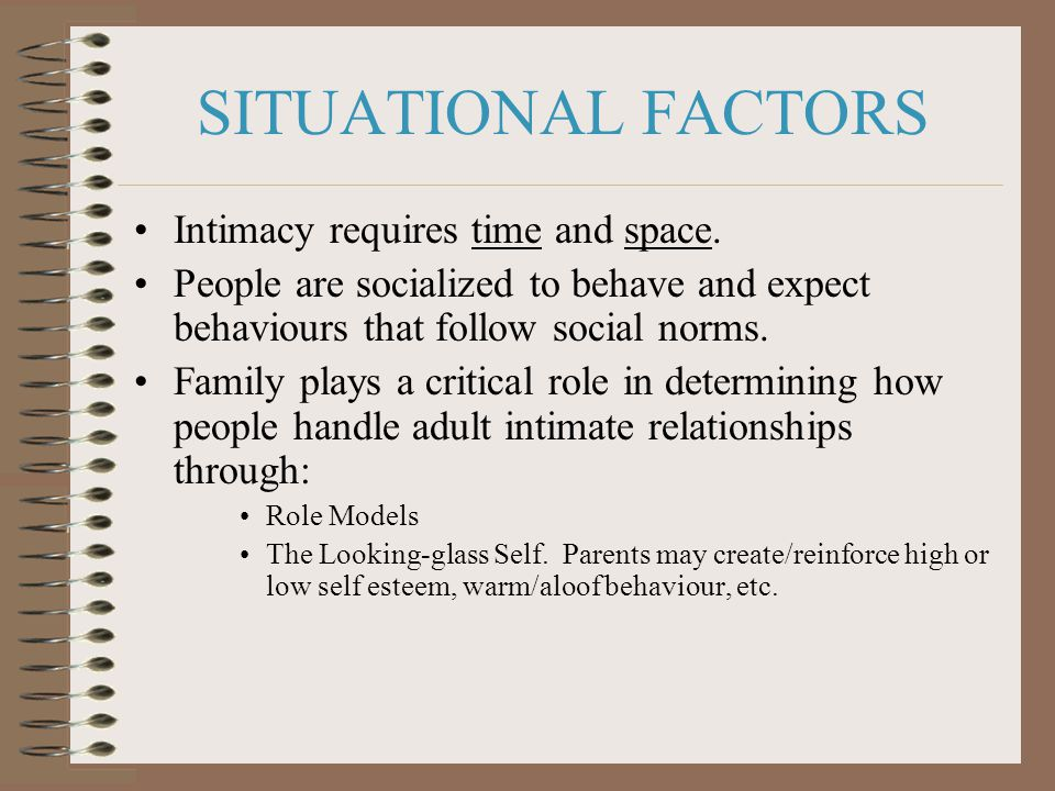 SITUATIONAL FACTORS Intimacy requires time and space.