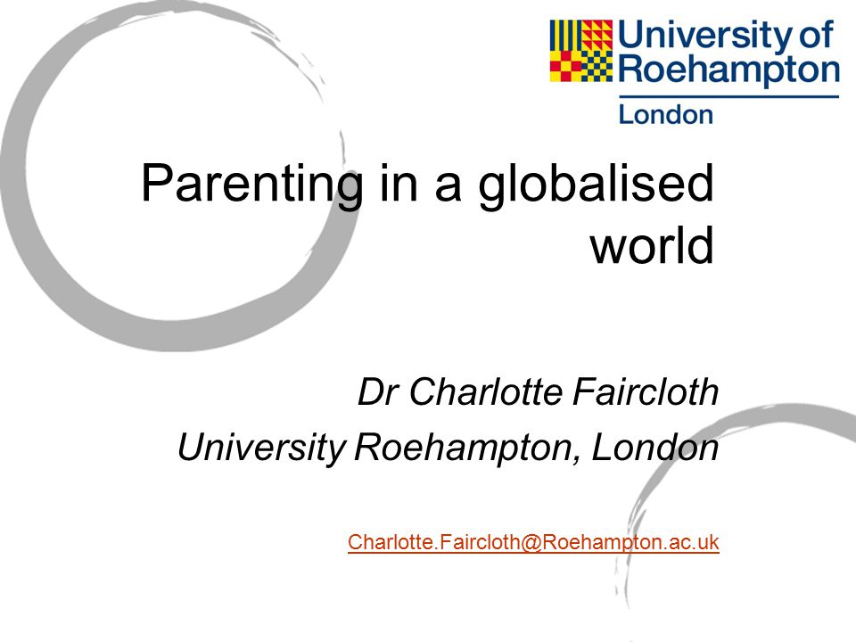 Parenting in a globalised world Dr Charlotte Faircloth University Roehampton, London Charlotte.Faircloth@Roehampton.ac.uk