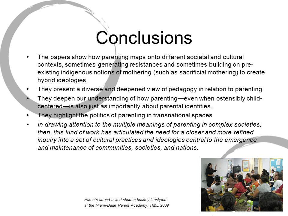 Conclusions The papers show how parenting maps onto different societal and cultural contexts, sometimes generating resistances and sometimes building on pre- existing indigenous notions of mothering (such as sacrificial mothering) to create hybrid ideologies.