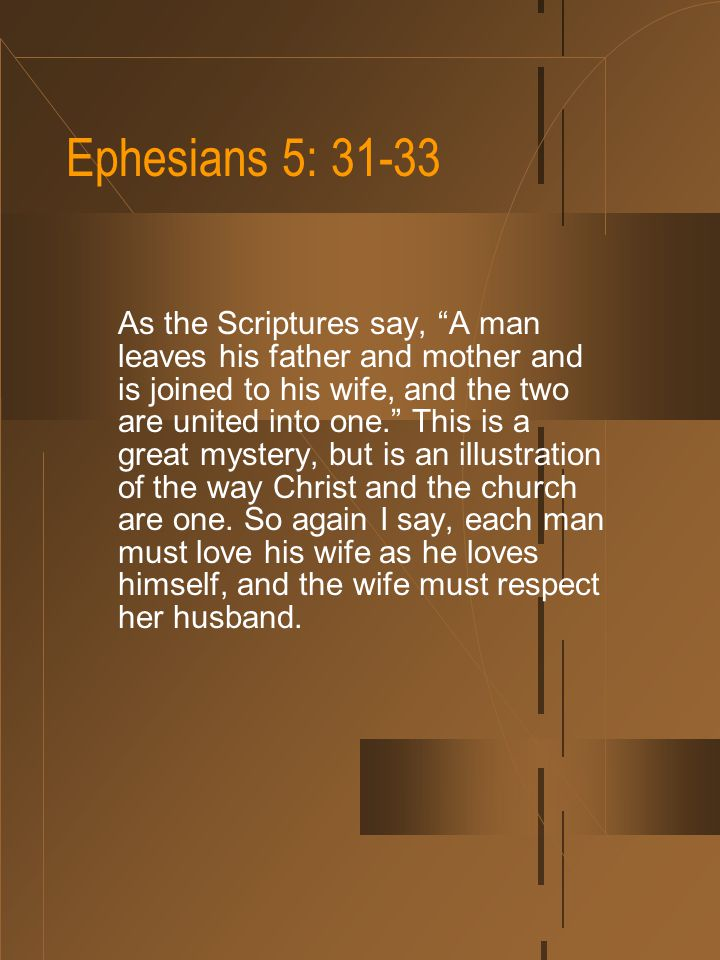 Ephesians 5: 31-33 As the Scriptures say, A man leaves his father and mother and is joined to his wife, and the two are united into one. This is a great mystery, but is an illustration of the way Christ and the church are one.