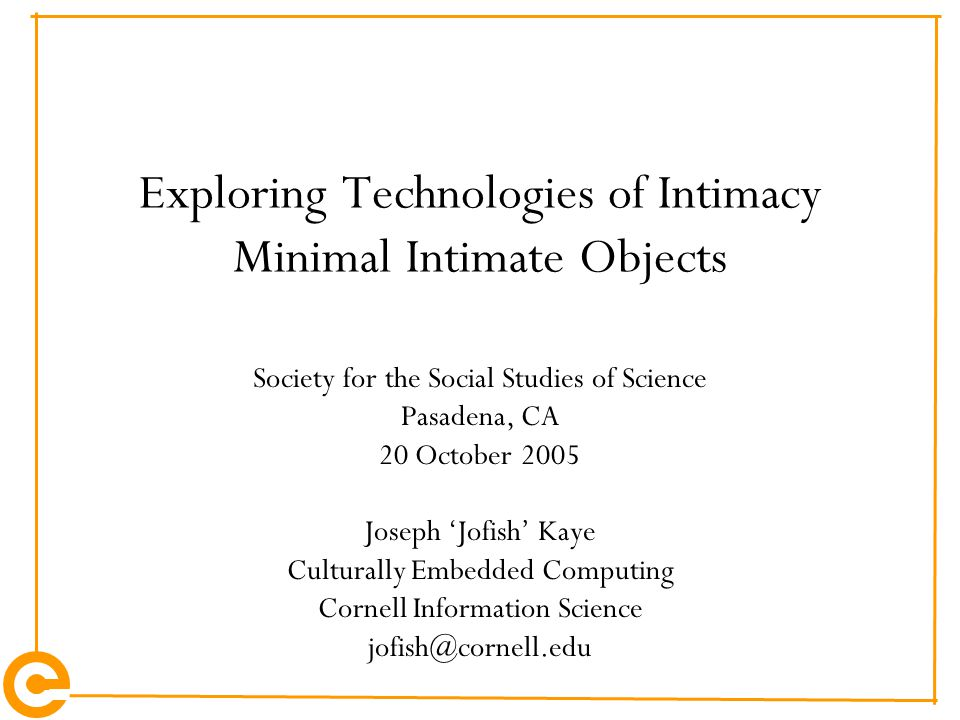Exploring Technologies of Intimacy Minimal Intimate Objects Society for the Social Studies of Science Pasadena, CA 20 October 2005 Joseph 'Jofish' Kaye Culturally Embedded Computing Cornell Information Science jofish@cornell.edu
