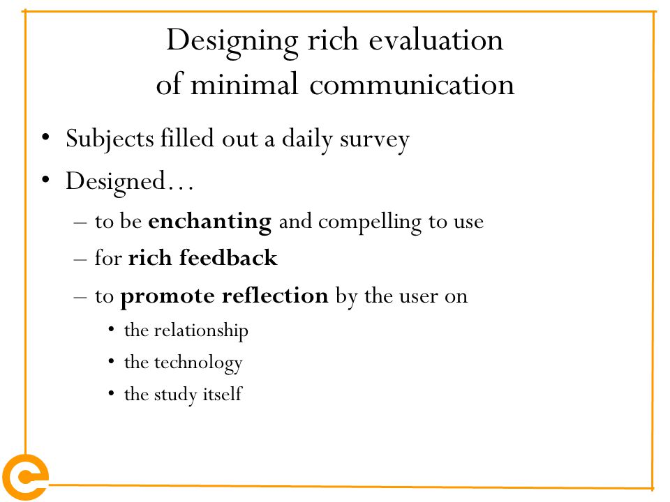 Designing rich evaluation of minimal communication Subjects filled out a daily survey Designed… –to be enchanting and compelling to use –for rich feed