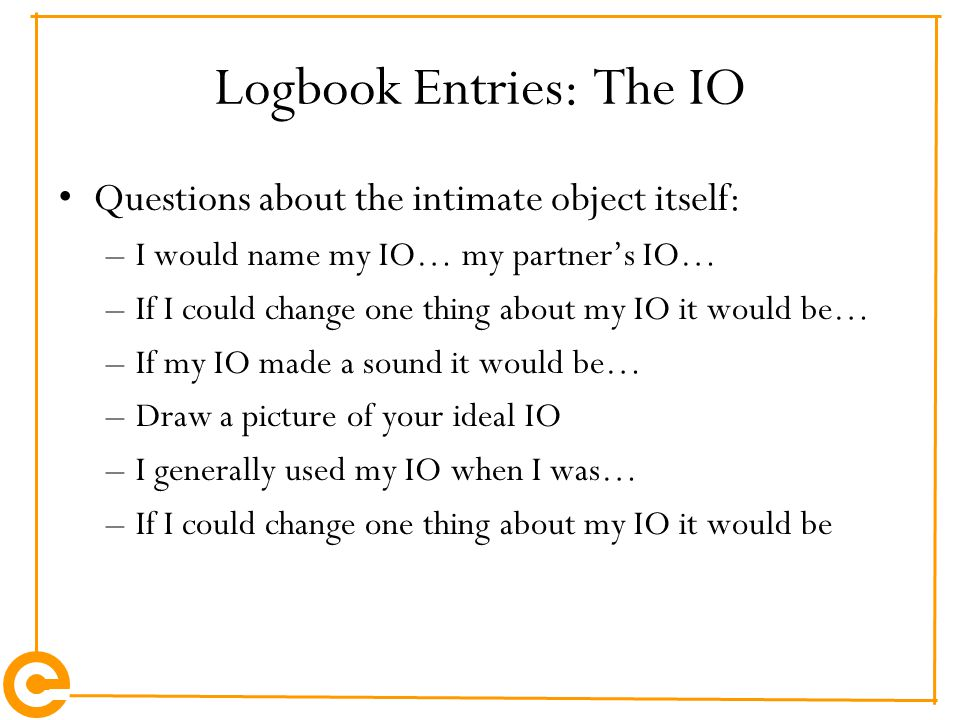 Logbook Entries: The IO Questions about the intimate object itself: –I would name my IO… my partner's IO… –If I could change one thing about my IO it would be… –If my IO made a sound it would be… –Draw a picture of your ideal IO –I generally used my IO when I was… –If I could change one thing about my IO it would be