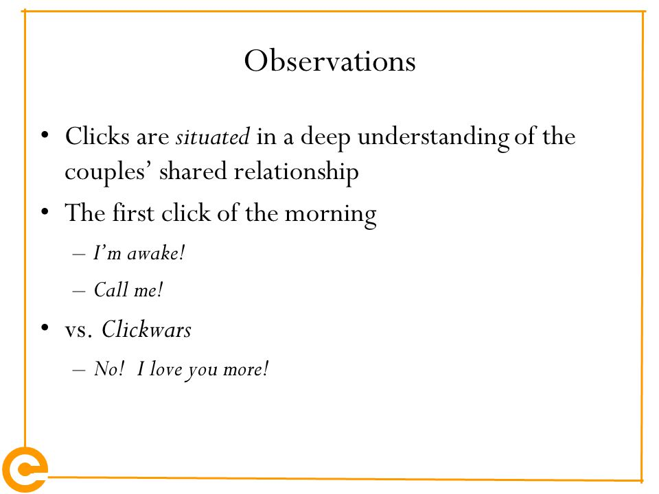 Observations Clicks are situated in a deep understanding of the couples' shared relationship The first click of the morning –I'm awake! –Call me! vs.