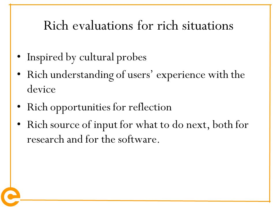Rich evaluations for rich situations Inspired by cultural probes Rich understanding of users' experience with the device Rich opportunities for reflection Rich source of input for what to do next, both for research and for the software.