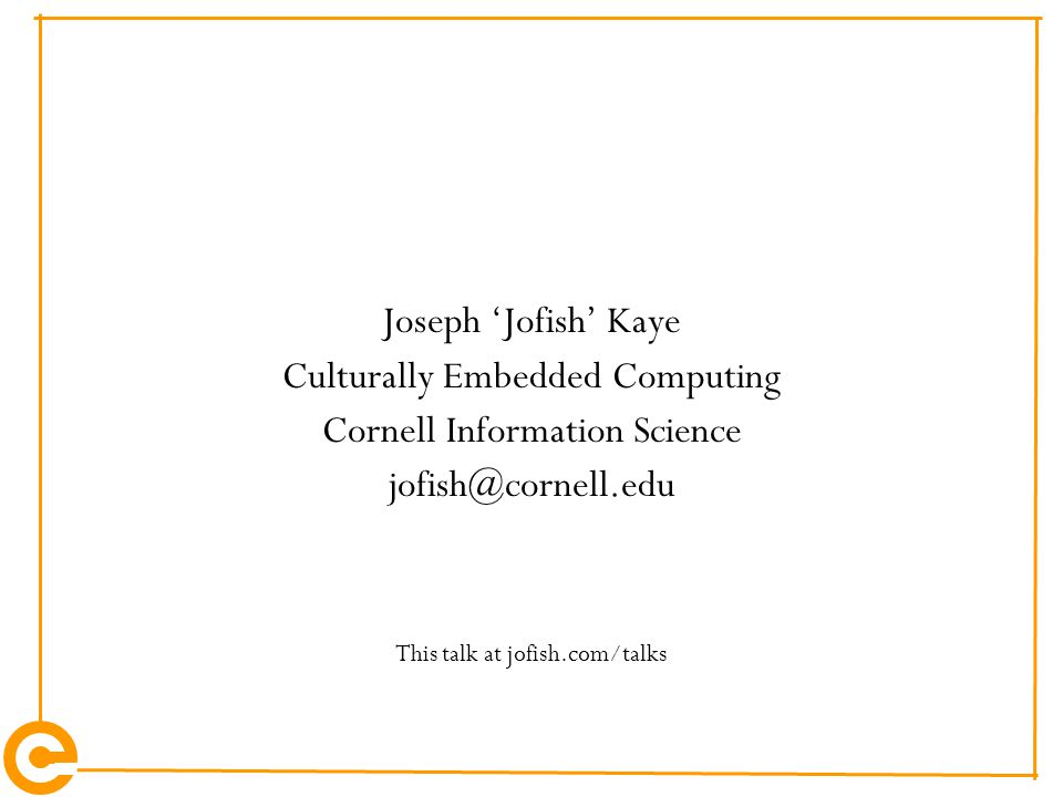 Joseph 'Jofish' Kaye Culturally Embedded Computing Cornell Information Science jofish@cornell.edu This talk at jofish.com/talks