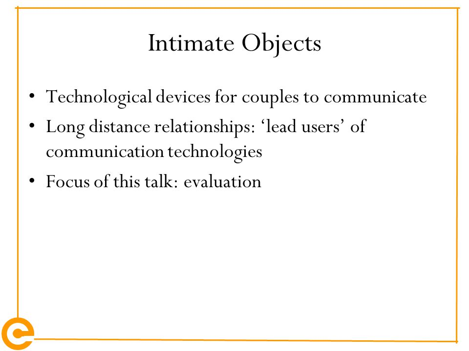 Intimate Objects Technological devices for couples to communicate Long distance relationships: 'lead users' of communication technologies Focus of this talk: evaluation