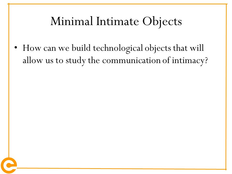 Minimal Intimate Objects How can we build technological objects that will allow us to study the communication of intimacy