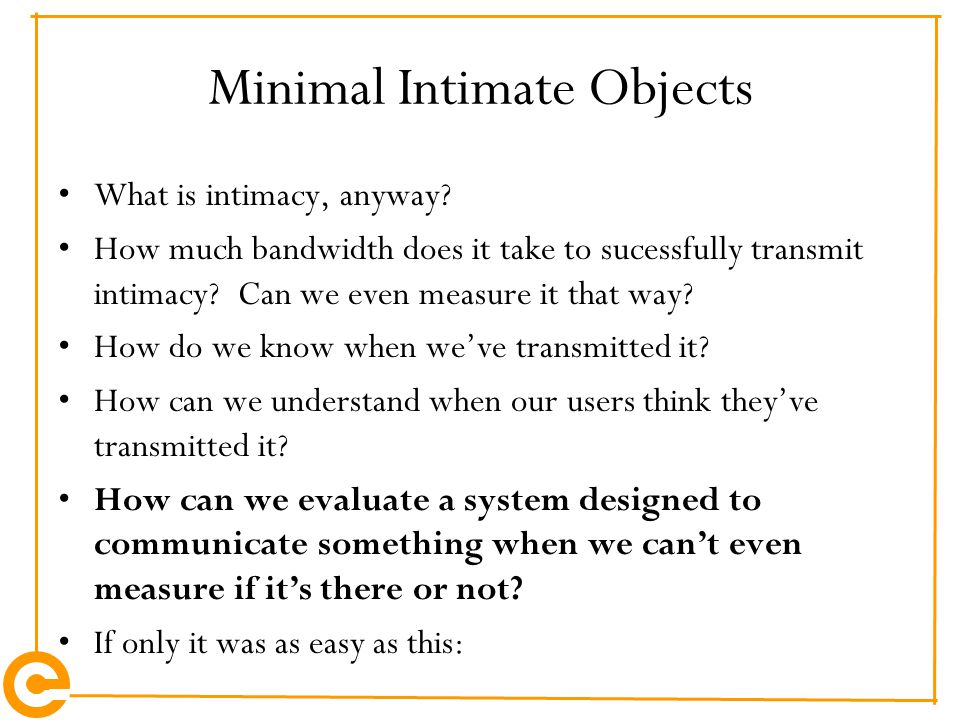 Minimal Intimate Objects What is intimacy, anyway? How much bandwidth does it take to sucessfully transmit intimacy? Can we even measure it that way?