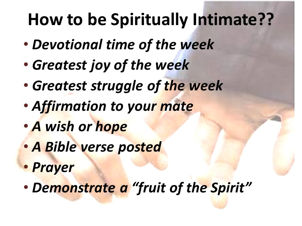 How to be Spiritually Intimate?? Devotional time of the week Greatest joy of the week Greatest struggle of the week Affirmation to your mate A wish or