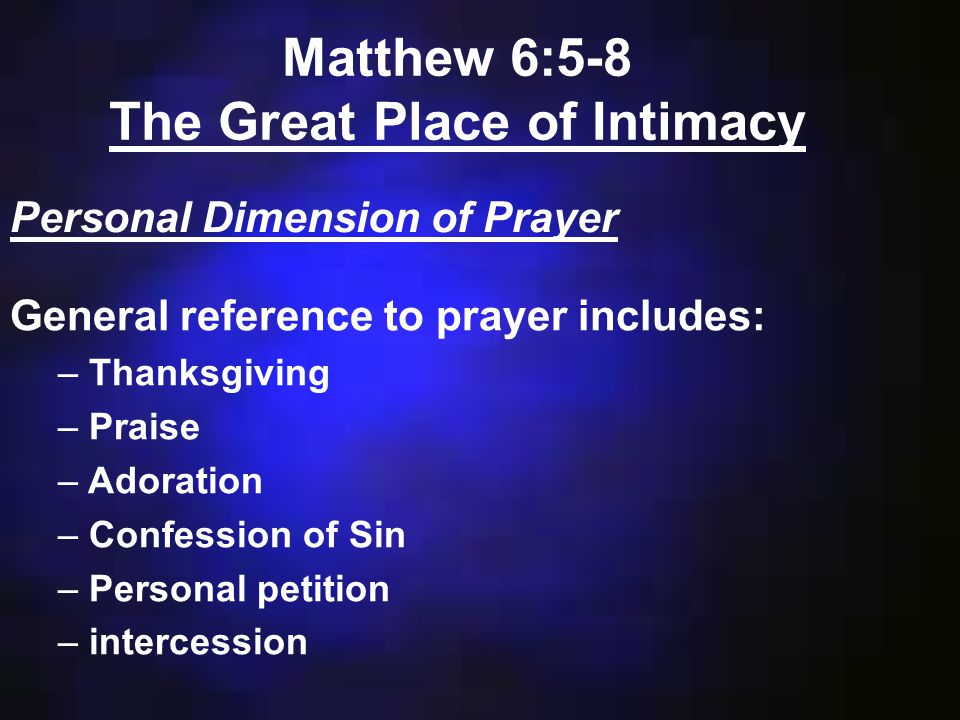 Matthew 6:5-8 The Great Place of Intimacy Personal Dimension of Prayer General reference to prayer includes: – Thanksgiving – Praise – Adoration – Confession of Sin – Personal petition – intercession