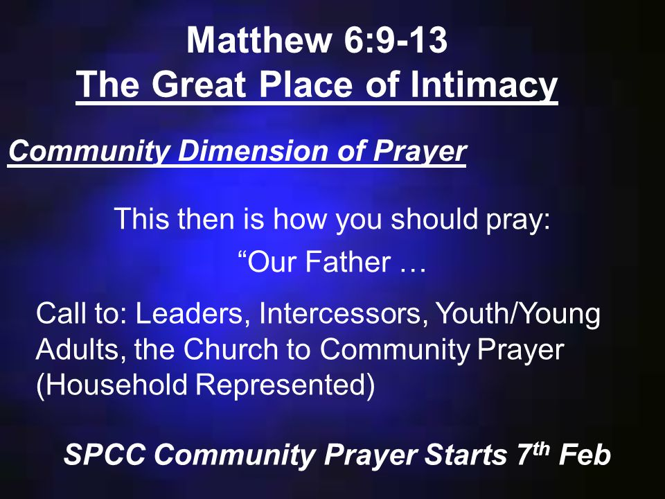 Matthew 6:9-13 The Great Place of Intimacy Community Dimension of Prayer This then is how you should pray: Our Father … Call to: Leaders, Intercessors, Youth/Young Adults, the Church to Community Prayer (Household Represented) SPCC Community Prayer Starts 7 th Feb