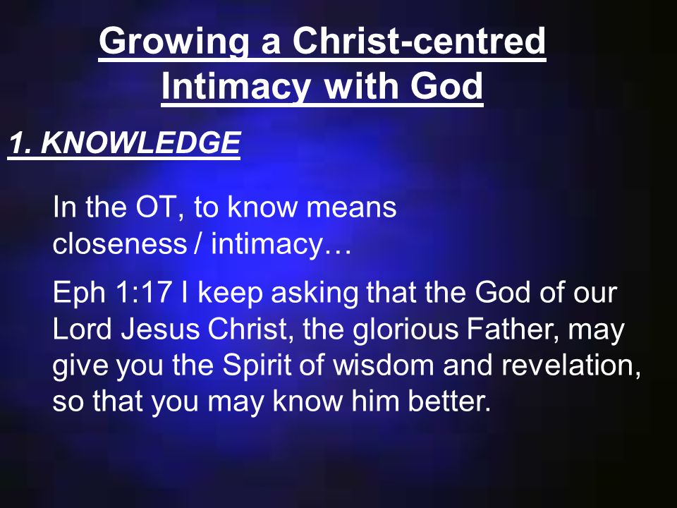 Growing a Christ-centred Intimacy with God In the OT, to know means closeness / intimacy… 1.