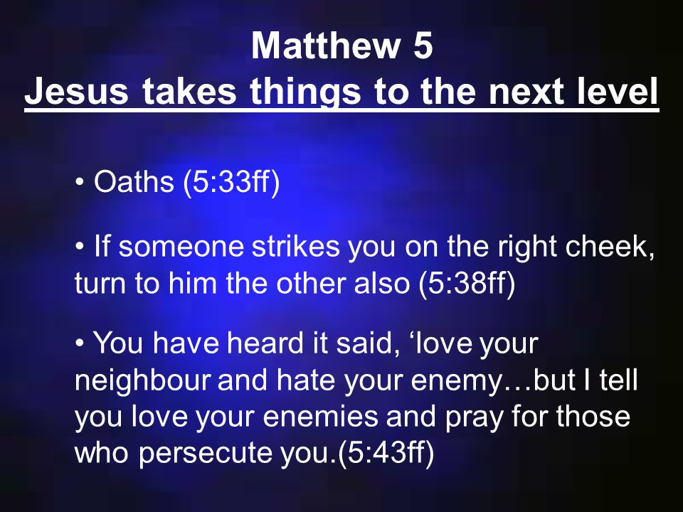 If someone strikes you on the right cheek, turn to him the other also (5:38ff) Oaths (5:33ff) Matthew 5 Jesus takes things to the next level You have heard it said, 'love your neighbour and hate your enemy…but I tell you love your enemies and pray for those who persecute you.(5:43ff)