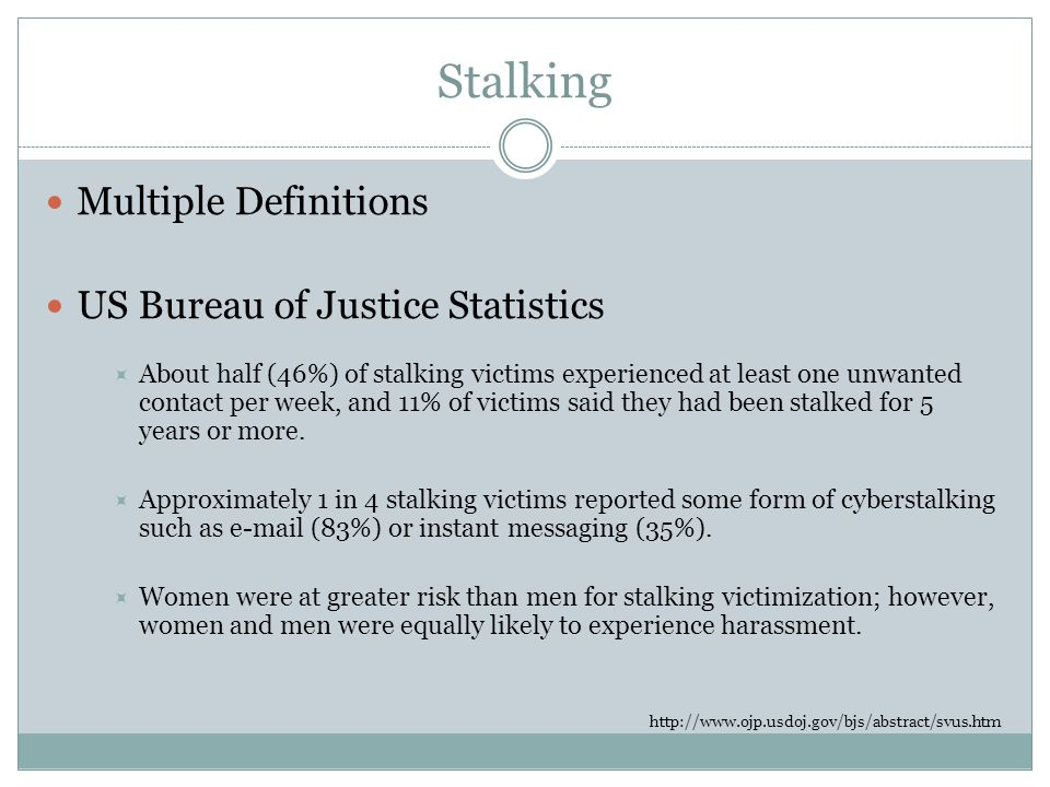 Stalking Multiple Definitions US Bureau of Justice Statistics  About half (46%) of stalking victims experienced at least one unwanted contact per week, and 11% of victims said they had been stalked for 5 years or more.
