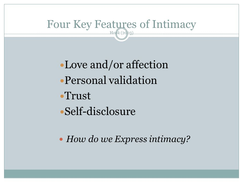 Four Key Features of Intimacy Hook (2003) Love and/or affection Personal validation Trust Self-disclosure How do we Express intimacy