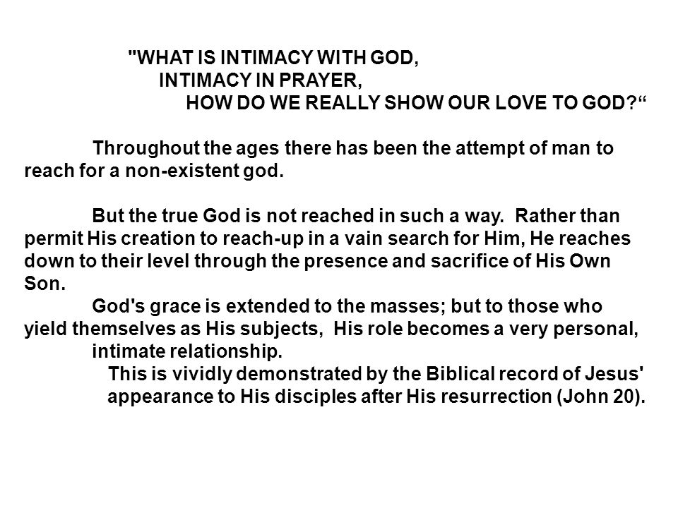 WHAT IS INTIMACY WITH GOD, INTIMACY IN PRAYER, HOW DO WE REALLY SHOW OUR LOVE TO GOD Throughout the ages there has been the attempt of man to reach for a non-existent god.