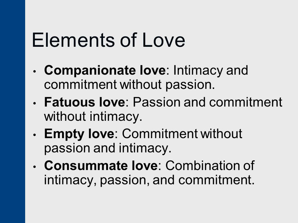 Elements of Love Companionate love: Intimacy and commitment without passion. Fatuous love: Passion and commitment without intimacy. Empty love: Commit