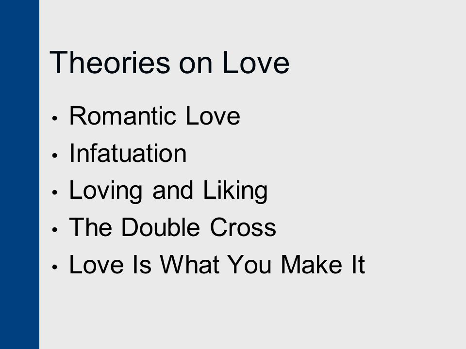 Theories on Love Romantic Love Infatuation Loving and Liking The Double Cross Love Is What You Make It