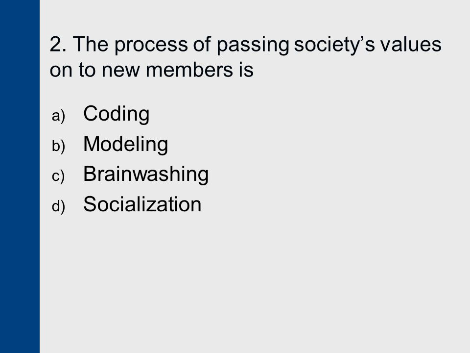 2. The process of passing society's values on to new members is a) Coding b) Modeling c) Brainwashing d) Socialization