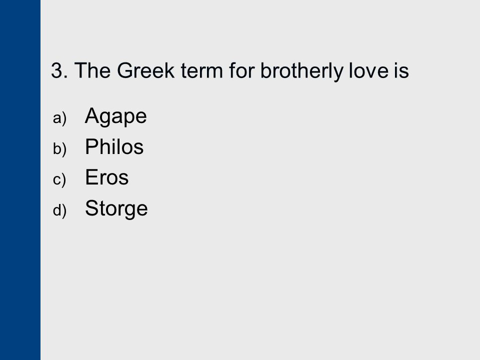 3. The Greek term for brotherly love is a) Agape b) Philos c) Eros d) Storge