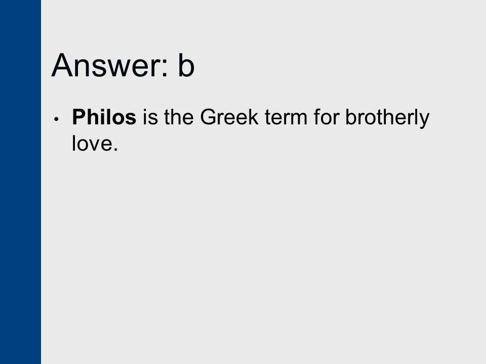 Answer: b Philos is the Greek term for brotherly love.
