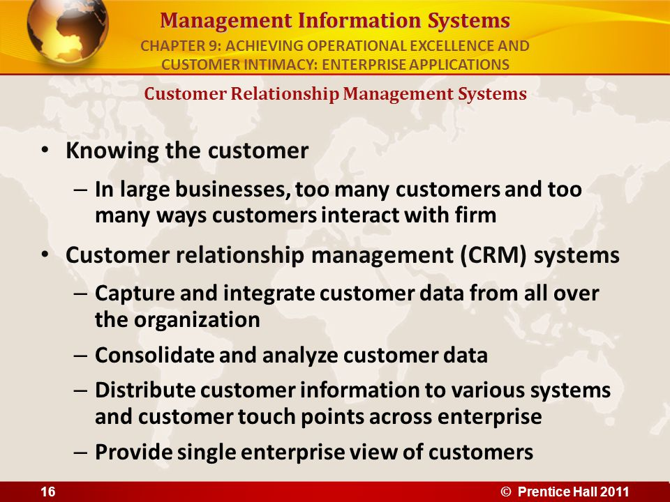 Management Information Systems Knowing the customer – In large businesses, too many customers and too many ways customers interact with firm Customer