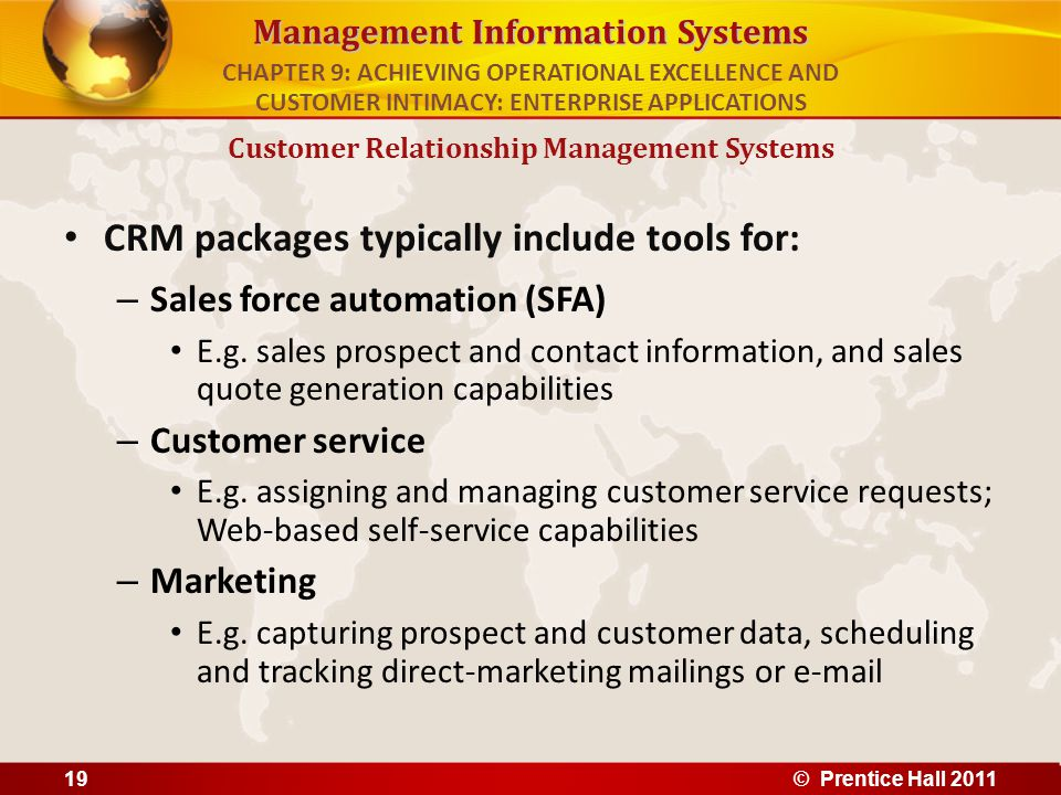 Management Information Systems CRM packages typically include tools for: – Sales force automation (SFA) E.g. sales prospect and contact information, a