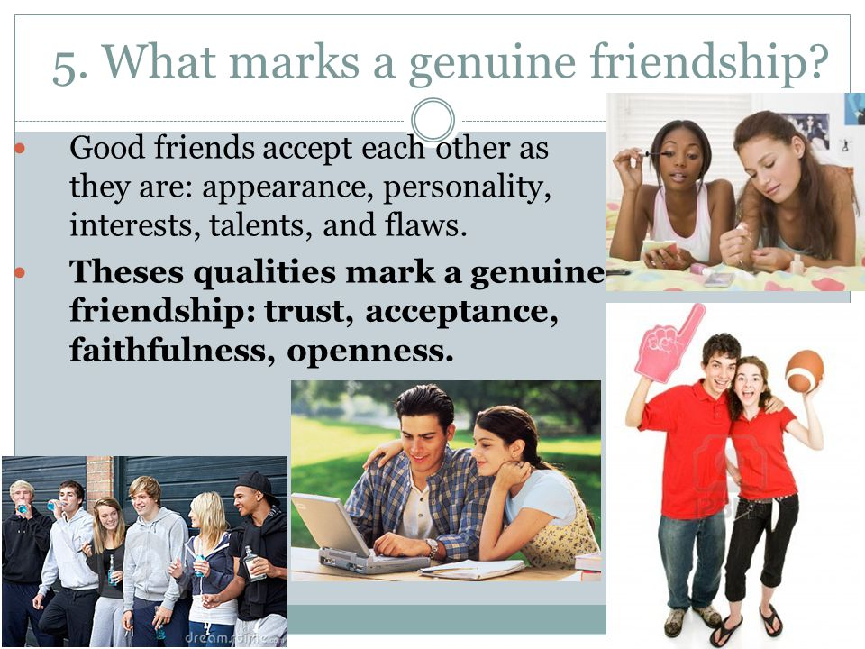 5. What marks a genuine friendship? Good friends accept each other as they are: appearance, personality, interests, talents, and flaws. Theses qualiti