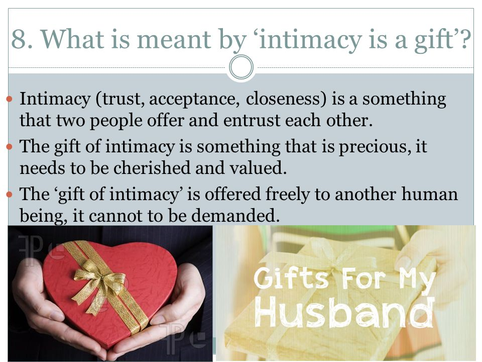 8. What is meant by 'intimacy is a gift'? Intimacy (trust, acceptance, closeness) is a something that two people offer and entrust each other. The gif