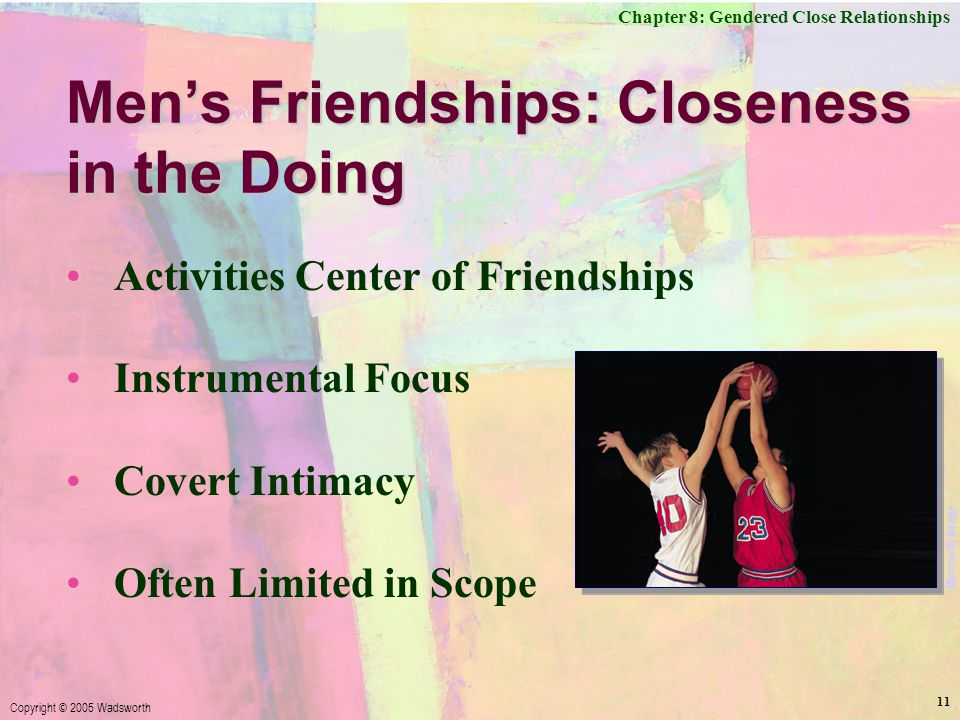 Chapter 8: Gendered Close Relationships Copyright © 2005 Wadsworth 11 Men's Friendships: Closeness in the Doing Activities Center of Friendships Instrumental Focus Covert Intimacy Often Limited in Scope Microsoft Image