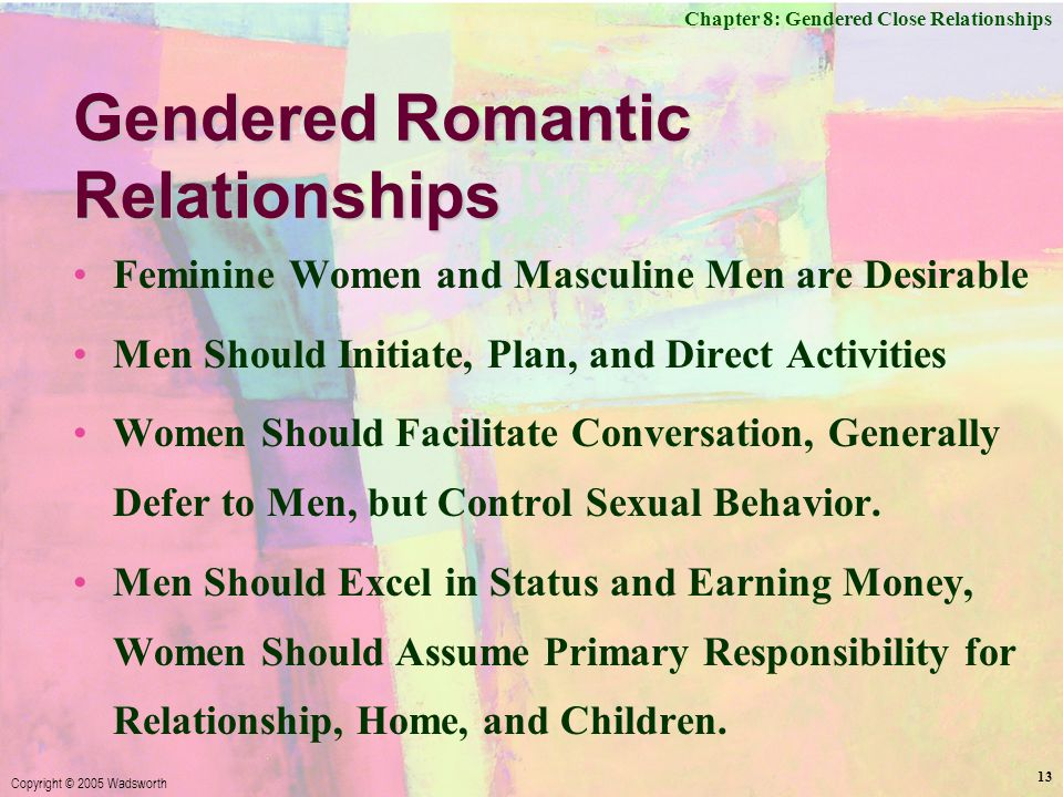 Chapter 8: Gendered Close Relationships Copyright © 2005 Wadsworth 13 Gendered Romantic Relationships Feminine Women and Masculine Men are Desirable Men Should Initiate, Plan, and Direct Activities Women Should Facilitate Conversation, Generally Defer to Men, but Control Sexual Behavior.