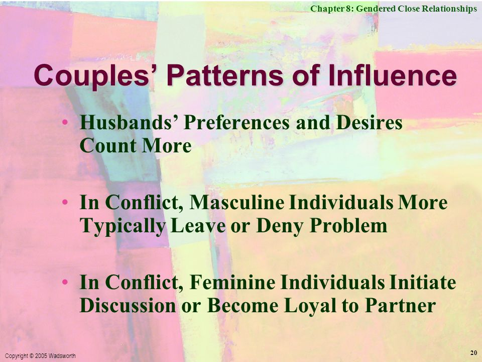 Chapter 8: Gendered Close Relationships Copyright © 2005 Wadsworth 20 Couples' Patterns of Influence Husbands' Preferences and Desires Count More In Conflict, Masculine Individuals More Typically Leave or Deny Problem In Conflict, Feminine Individuals Initiate Discussion or Become Loyal to Partner