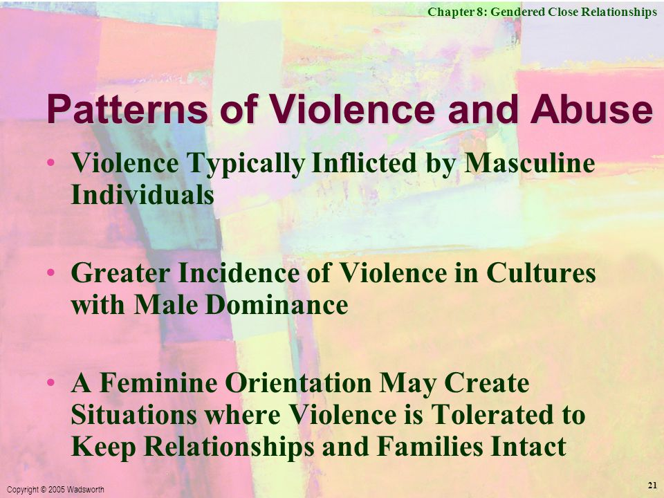 Chapter 8: Gendered Close Relationships Copyright © 2005 Wadsworth 21 Patterns of Violence and Abuse Violence Typically Inflicted by Masculine Individuals Greater Incidence of Violence in Cultures with Male Dominance A Feminine Orientation May Create Situations where Violence is Tolerated to Keep Relationships and Families Intact