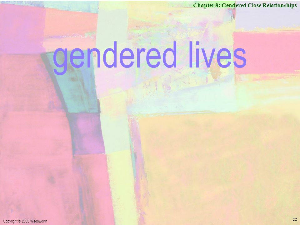 Chapter 8: Gendered Close Relationships Copyright © 2005 Wadsworth 22 gendered lives