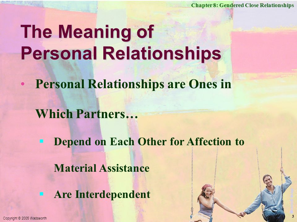 Chapter 8: Gendered Close Relationships Copyright © 2005 Wadsworth 3 The Meaning of Personal Relationships Personal Relationships are Ones in Which Partners…  Depend on Each Other for Affection to Material Assistance  Are Interdependent Microsoft Image